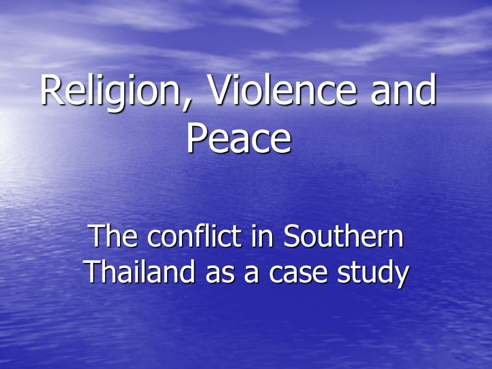 Religion, Violence and Peace The conflict in Southern Thailand as a case study
