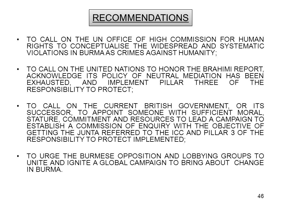 46 RECOMMENDATIONS TO CALL ON THE UN OFFICE OF HIGH COMMISSION FOR HUMAN RIGHTS TO CONCEPTUALISE THE WIDESPREAD AND SYSTEMATIC VIOLATIONS IN BURMA AS CRIMES AGAINST HUMANITY; TO CALL ON THE UNITED NATIONS TO HONOR THE BRAHIMI REPORT, ACKNOWLEDGE ITS POLICY OF NEUTRAL MEDIATION HAS BEEN EXHAUSTED, AND IMPLEMENT PILLAR THREE OF THE RESPONSIBILITY TO PROTECT; TO CALL ON THE CURRENT BRITISH GOVERNMENT, OR ITS SUCCESSOR, TO APPOINT SOMEONE WITH SUFFICIENT MORAL, STATURE, COMMITMENT AND RESOURCES TO LEAD A CAMPAIGN TO ESTABLISH A COMMISSION OF ENQUIRY WITH THE OBJECTIVE OF GETTING THE JUNTA REFERRED TO THE ICC AND PILLAR 3 OF THE RESPONSIBILITY TO PROTECT IMPLEMENTED; TO URGE THE BURMESE OPPOSITION AND LOBBYING GROUPS TO UNITE AND IGNITE A GLOBAL CAMPAIGN TO BRING ABOUT CHANGE IN BURMA.