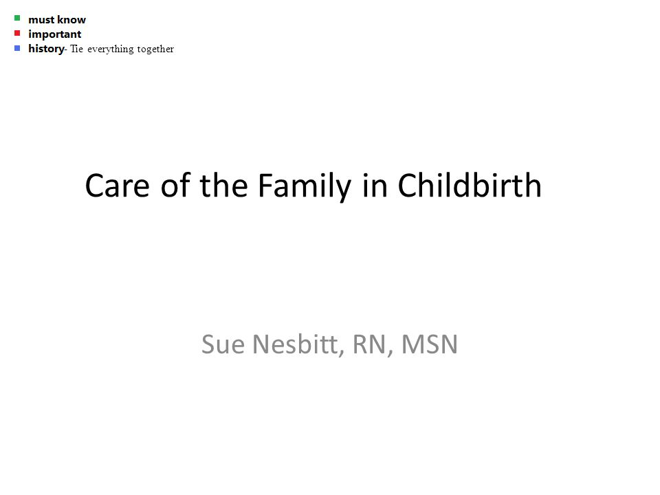 Care of the Family in Childbirth Sue Nesbitt, RN, MSN - Tie everything together