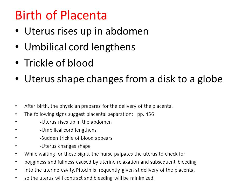 Birth of Placenta Uterus rises up in abdomen Umbilical cord lengthens Trickle of blood Uterus shape changes from a disk to a globe After birth, the ph