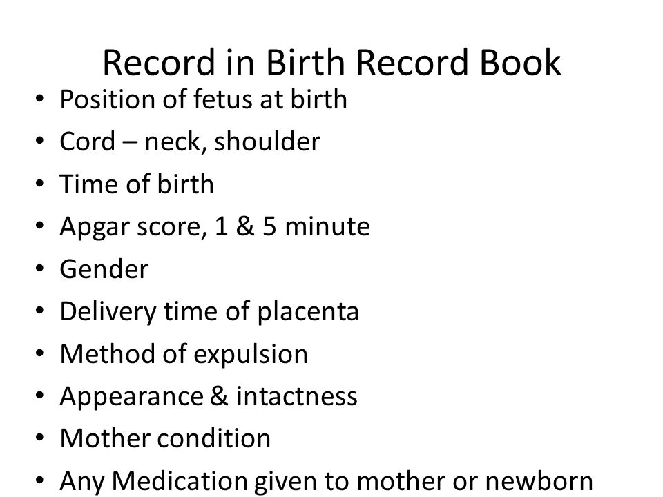 Record in Birth Record Book Position of fetus at birth Cord – neck, shoulder Time of birth Apgar score, 1 & 5 minute Gender Delivery time of placenta