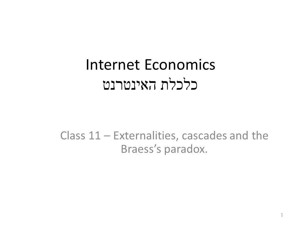 Internet Economics כלכלת האינטרנט Class 11 – Externalities, cascades and the Braesss paradox. 1