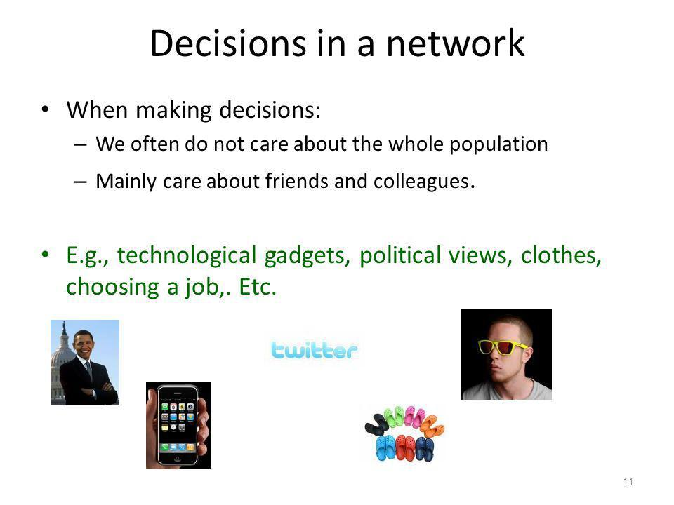 Decisions in a network 11 When making decisions: – We often do not care about the whole population – Mainly care about friends and colleagues.