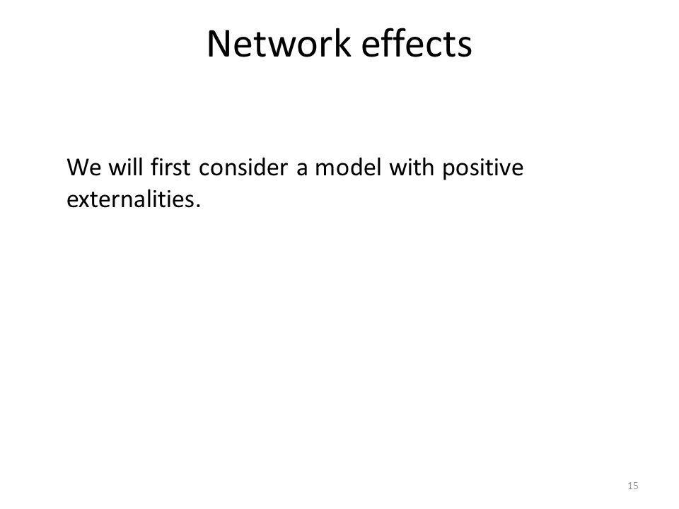 Network effects 15 We will first consider a model with positive externalities.