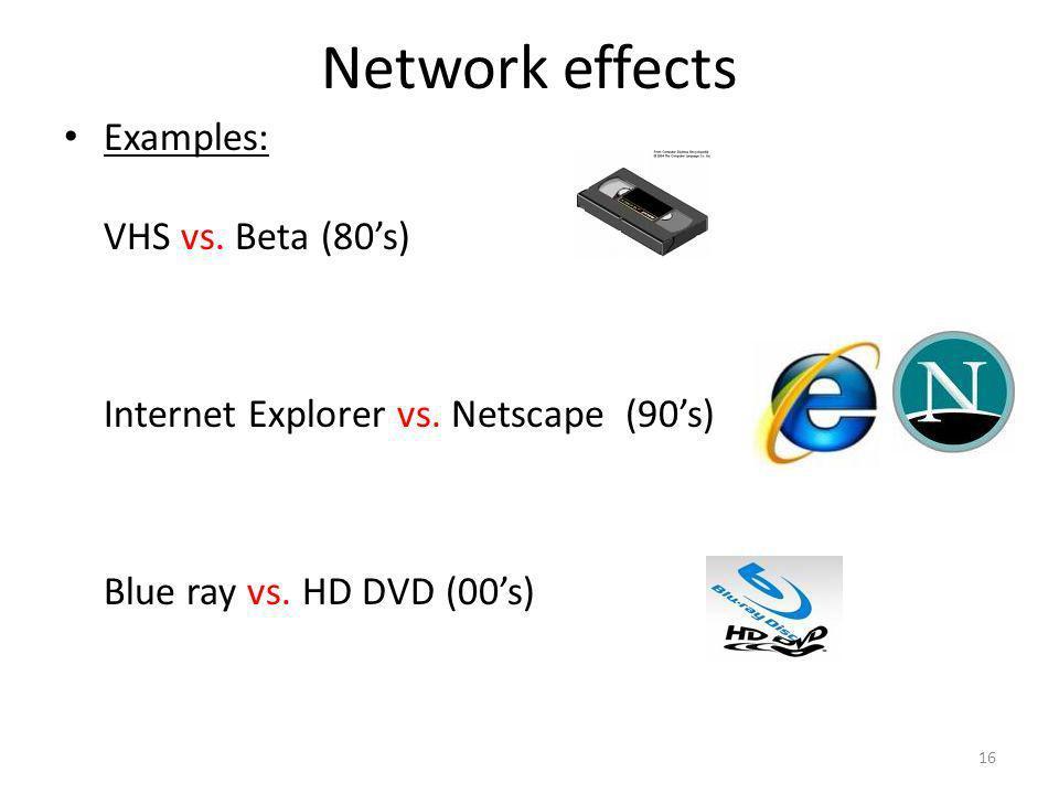 Network effects 16 Examples: VHS vs. Beta (80s) Internet Explorer vs. Netscape (90s) Blue ray vs. HD DVD (00s)