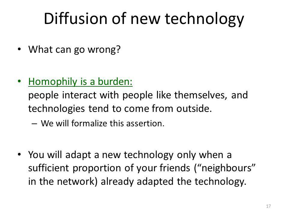 Diffusion of new technology 17 What can go wrong? Homophily is a burden: people interact with people like themselves, and technologies tend to come fr