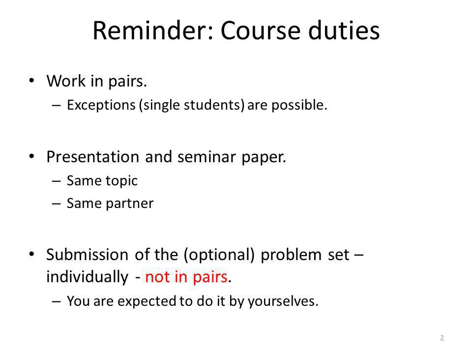 Reminder: Course duties 2 Work in pairs. – Exceptions (single students) are possible. Presentation and seminar paper. – Same topic – Same partner Subm