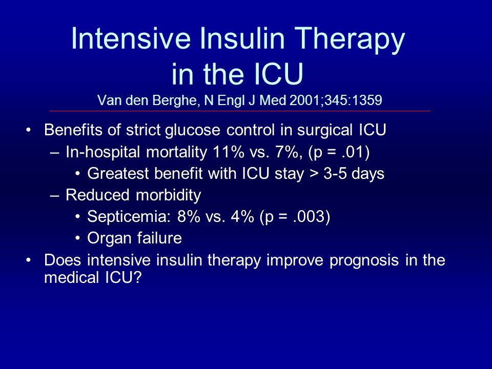 Intensive Insulin Therapy in the ICU Van den Berghe, N Engl J Med 2001;345:1359 Benefits of strict glucose control in surgical ICU –In-hospital mortal