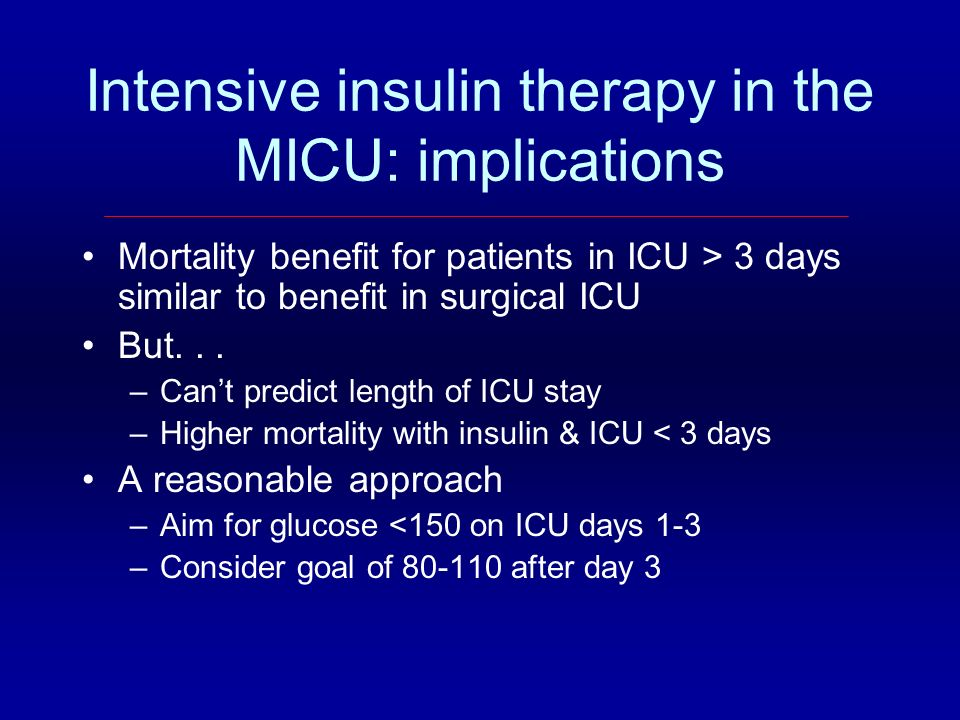 Intensive insulin therapy in the MICU: implications Mortality benefit for patients in ICU > 3 days similar to benefit in surgical ICU But... –Cant pre