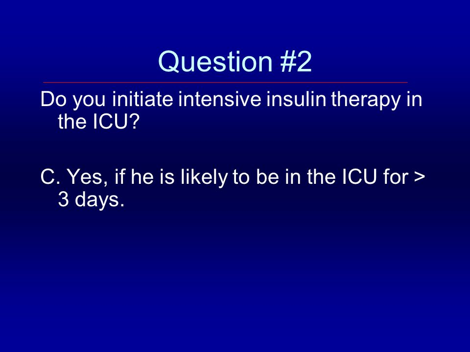 Question #2 Do you initiate intensive insulin therapy in the ICU? C. Yes, if he is likely to be in the ICU for > 3 days.