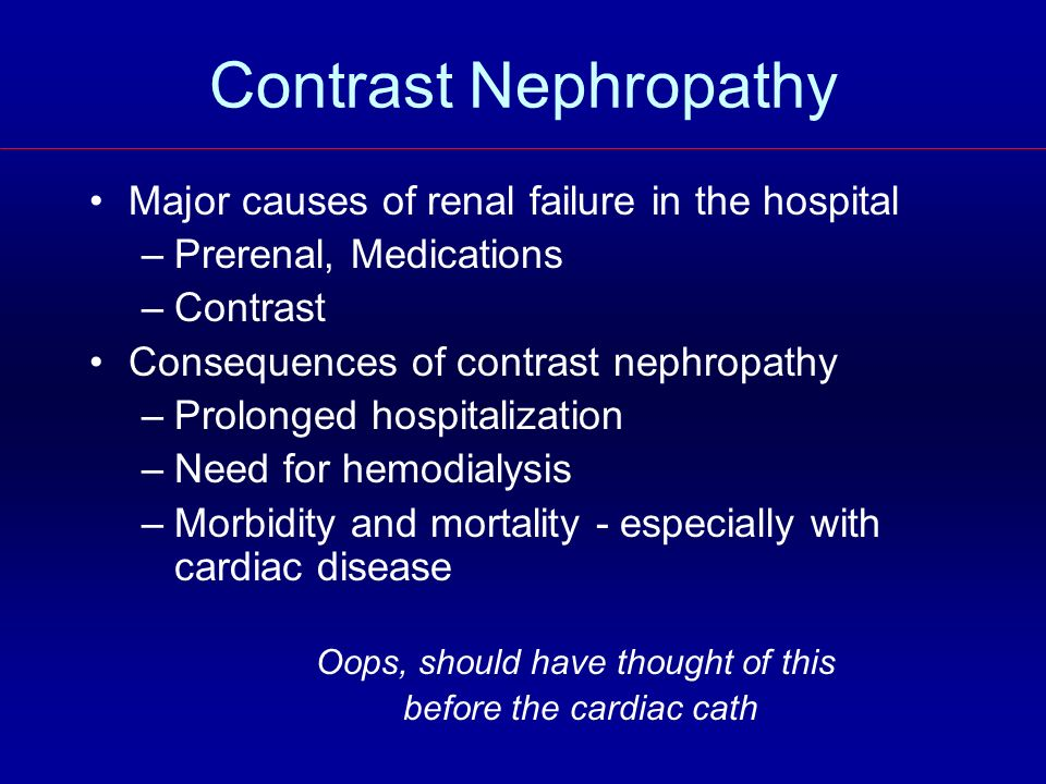 Contrast Nephropathy Major causes of renal failure in the hospital –Prerenal, Medications –Contrast Consequences of contrast nephropathy –Prolonged ho