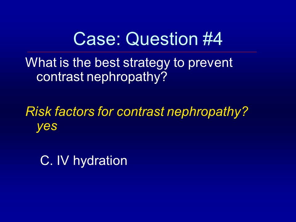 Case: Question #4 What is the best strategy to prevent contrast nephropathy? Risk factors for contrast nephropathy? yes C. IV hydration