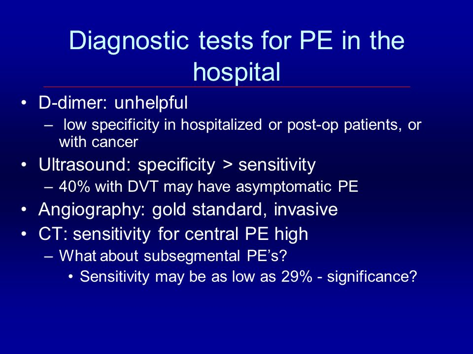 Diagnostic tests for PE in the hospital D-dimer: unhelpful – low specificity in hospitalized or post-op patients, or with cancer Ultrasound: specifici