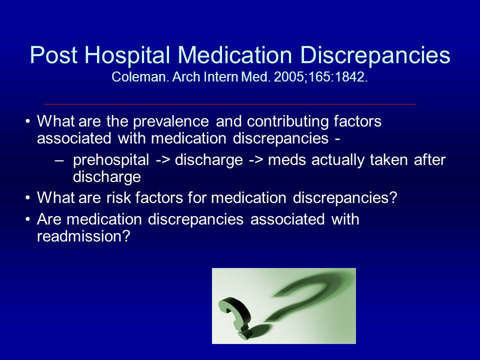 Post Hospital Medication Discrepancies Coleman. Arch Intern Med. 2005;165:1842. What are the prevalence and contributing factors associated with medic