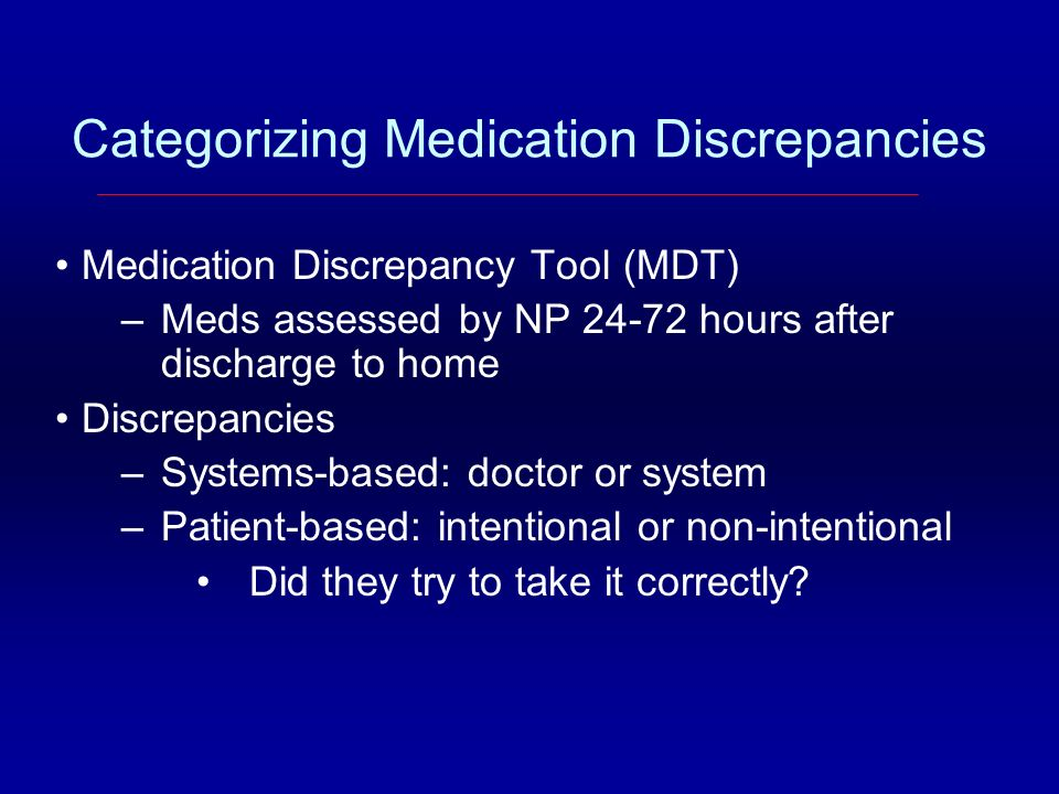 Categorizing Medication Discrepancies Medication Discrepancy Tool (MDT) –Meds assessed by NP 24-72 hours after discharge to home Discrepancies –System