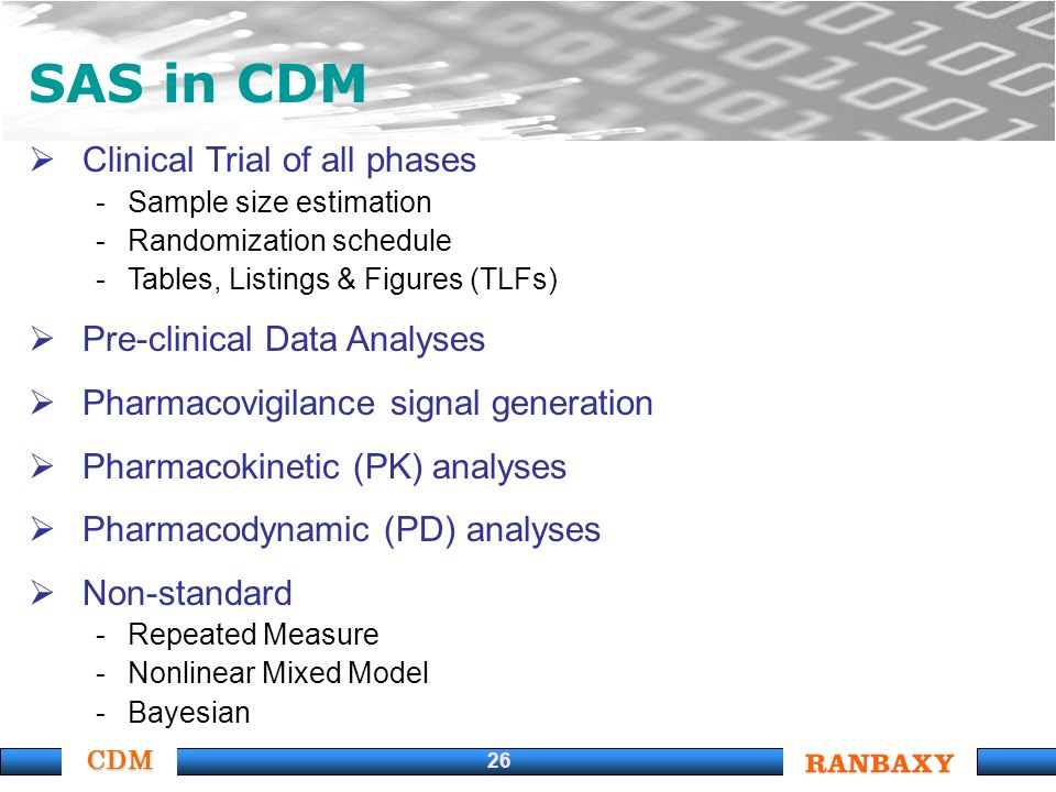 CDM 26 SAS in CDM Clinical Trial of all phases -Sample size estimation -Randomization schedule -Tables, Listings & Figures (TLFs) Pre-clinical Data Analyses Pharmacovigilance signal generation Pharmacokinetic (PK) analyses Pharmacodynamic (PD) analyses Non-standard -Repeated Measure -Nonlinear Mixed Model -Bayesian