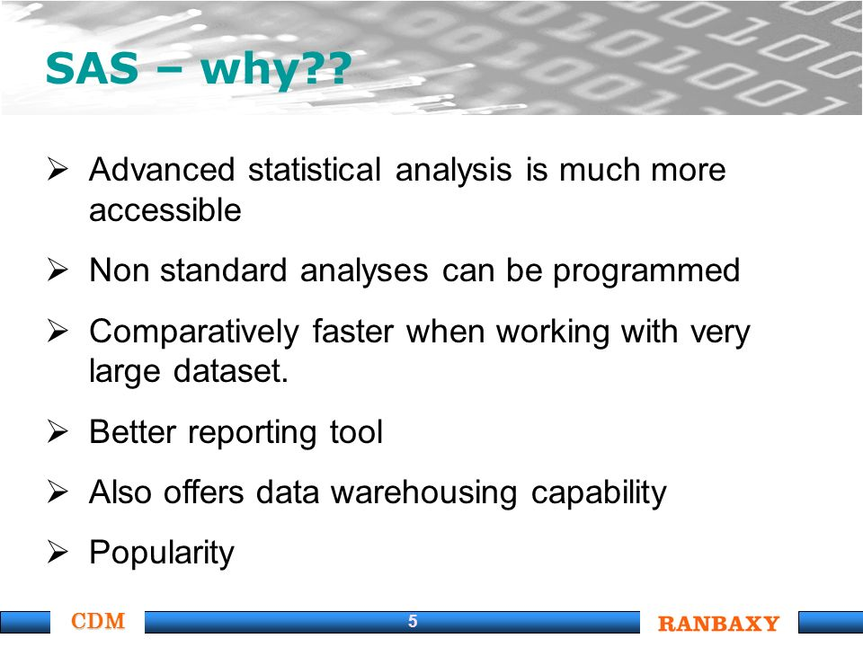 CDM 5 SAS – why?? Advanced statistical analysis is much more accessible Non standard analyses can be programmed Comparatively faster when working with