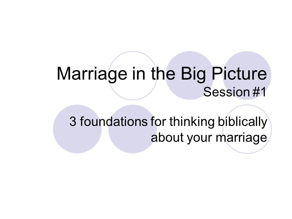 Marriage in the Big Picture Session #1 3 foundations for thinking biblically about your marriage