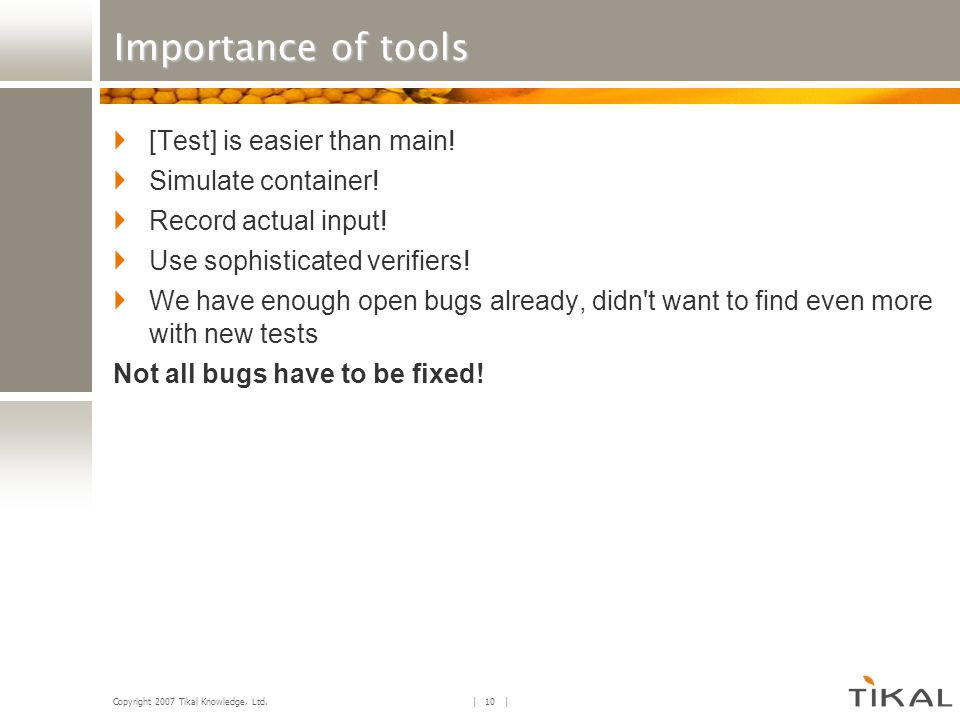 Copyright 2007 Tikal Knowledge, Ltd. | 10 | Importance of tools [Test] is easier than main! Simulate container! Record actual input! Use sophisticated