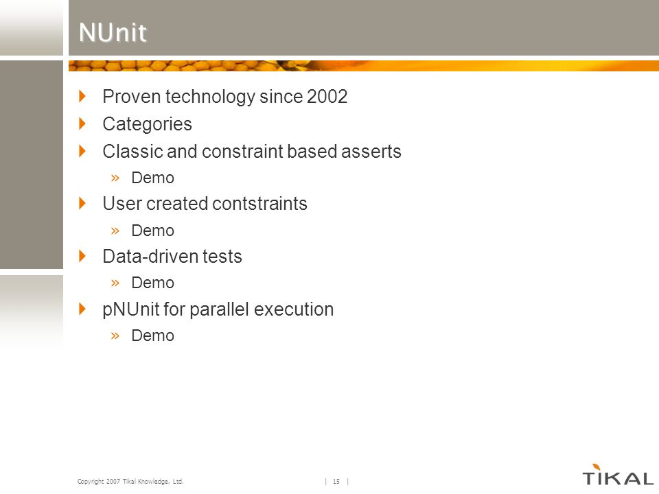 Copyright 2007 Tikal Knowledge, Ltd. | 15 | NUnit Proven technology since 2002 Categories Classic and constraint based asserts » Demo User created con