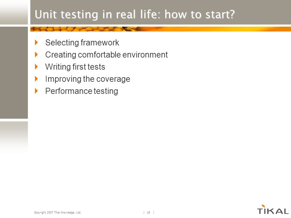 Copyright 2007 Tikal Knowledge, Ltd. | 18 | Unit testing in real life: how to start? Selecting framework Creating comfortable environment Writing firs