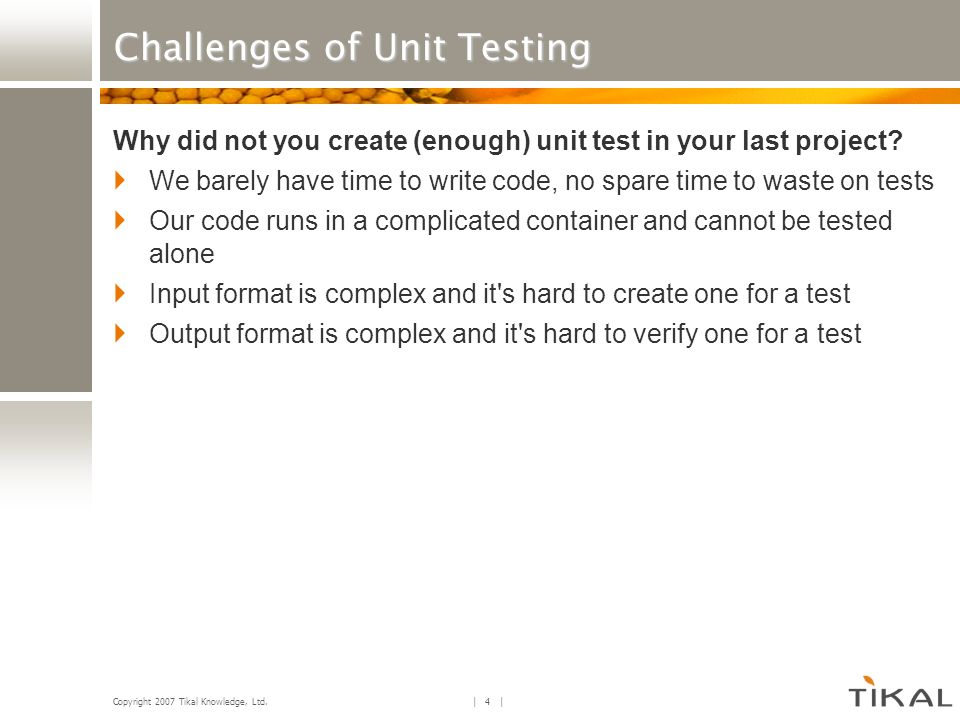 Copyright 2007 Tikal Knowledge, Ltd. | 4 | Challenges of Unit Testing Why did not you create (enough) unit test in your last project? We barely have t