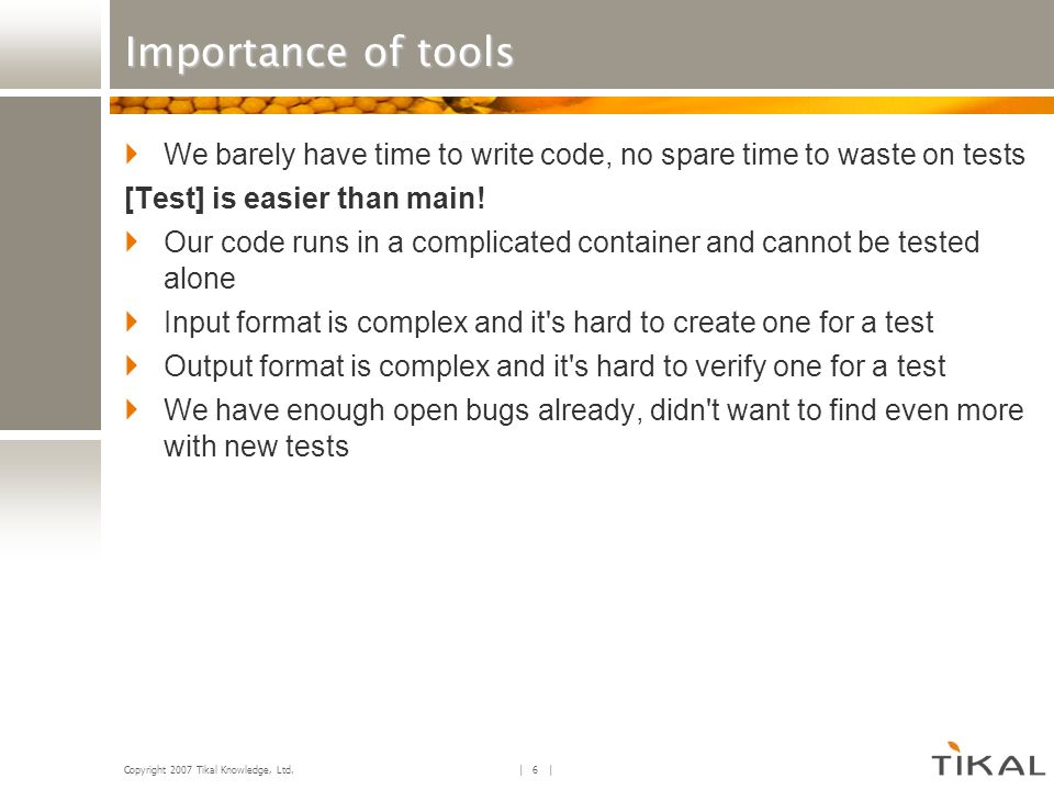 Copyright 2007 Tikal Knowledge, Ltd.| 7 | Importance of tools [Test] is easier than main.