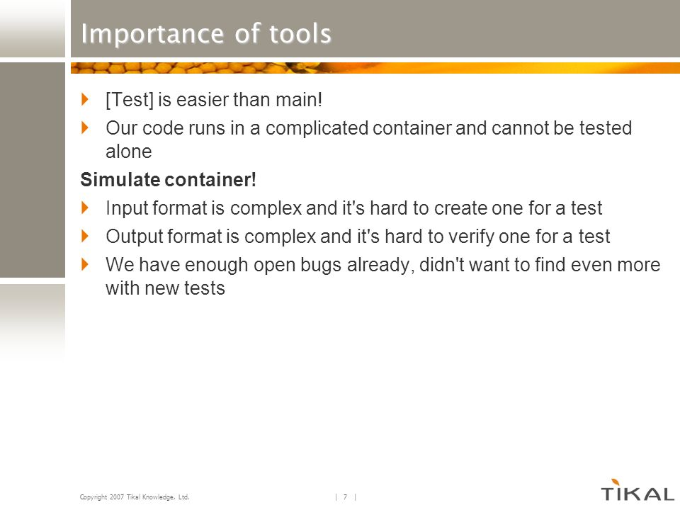 Copyright 2007 Tikal Knowledge, Ltd.| 8 | Importance of tools [Test] is easier than main.