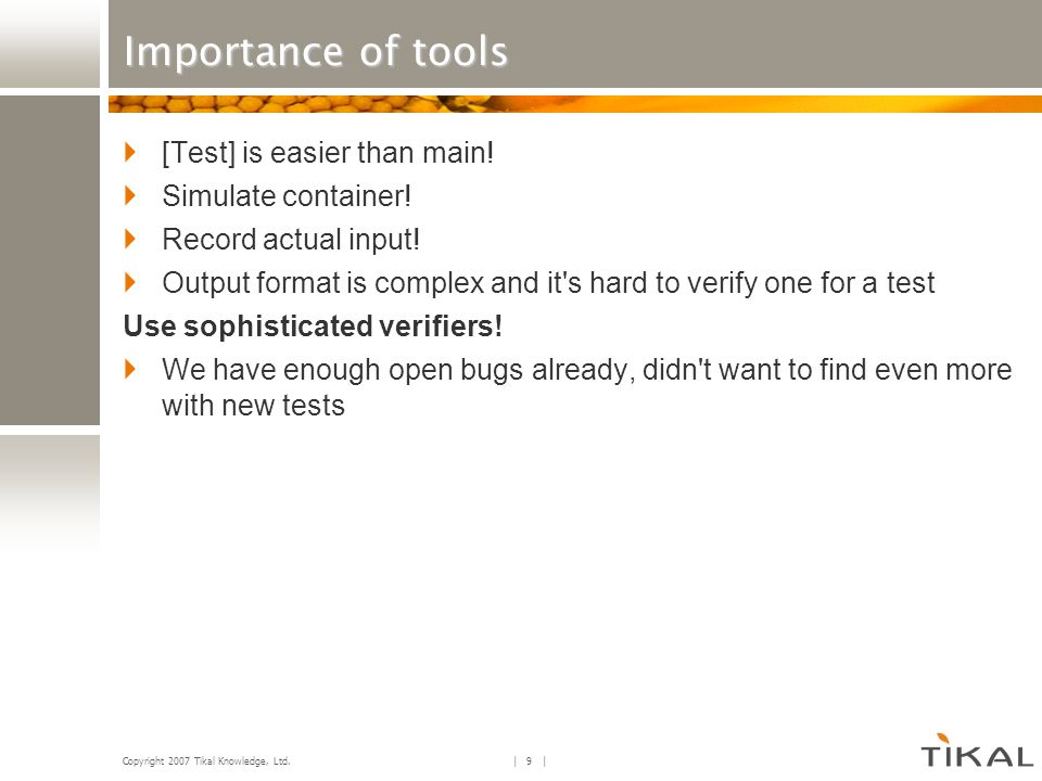 Copyright 2007 Tikal Knowledge, Ltd. | 9 | Importance of tools [Test] is easier than main! Simulate container! Record actual input! Output format is c