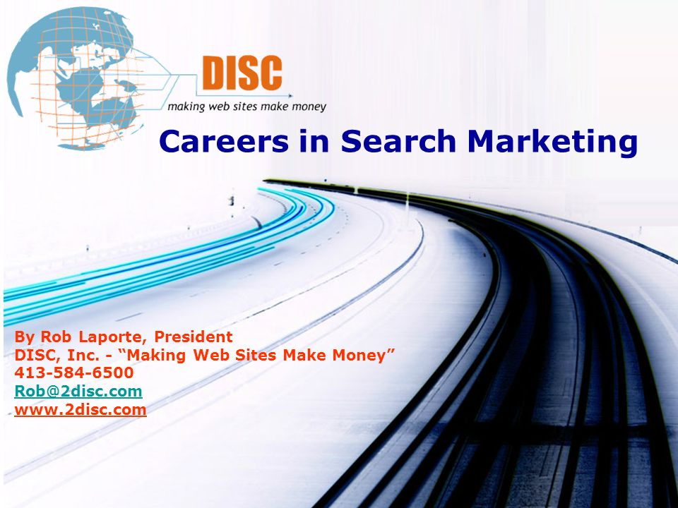 Careers in Search Marketing By Rob Laporte, President DISC, Inc. - Making Web Sites Make Money 413-584-6500 Rob@2disc.com www.2disc.com