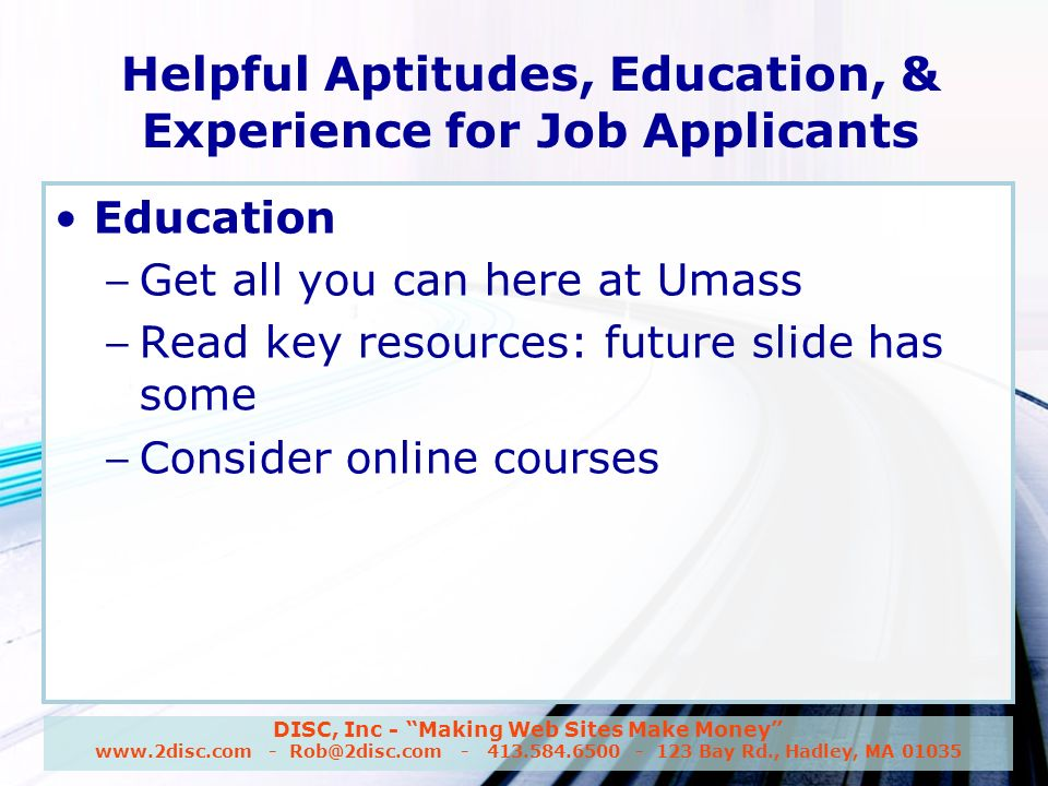 DISC, Inc - Making Web Sites Make Money www.2disc.com - Rob@2disc.com - 413.584.6500 - 123 Bay Rd., Hadley, MA 01035 Helpful Aptitudes, Education, & Experience for Job Applicants Education – Get all you can here at Umass – Read key resources: future slide has some – Consider online courses
