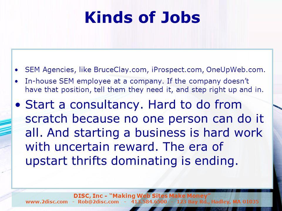 DISC, Inc - Making Web Sites Make Money www.2disc.com - Rob@2disc.com - 413.584.6500 - 123 Bay Rd., Hadley, MA 01035 Kinds of Jobs SEM Agencies, like BruceClay.com, iProspect.com, OneUpWeb.com.