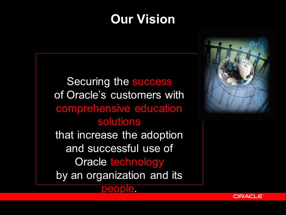 Our Vision Securing the success of Oracles customers with comprehensive education solutions that increase the adoption and successful use of Oracle te