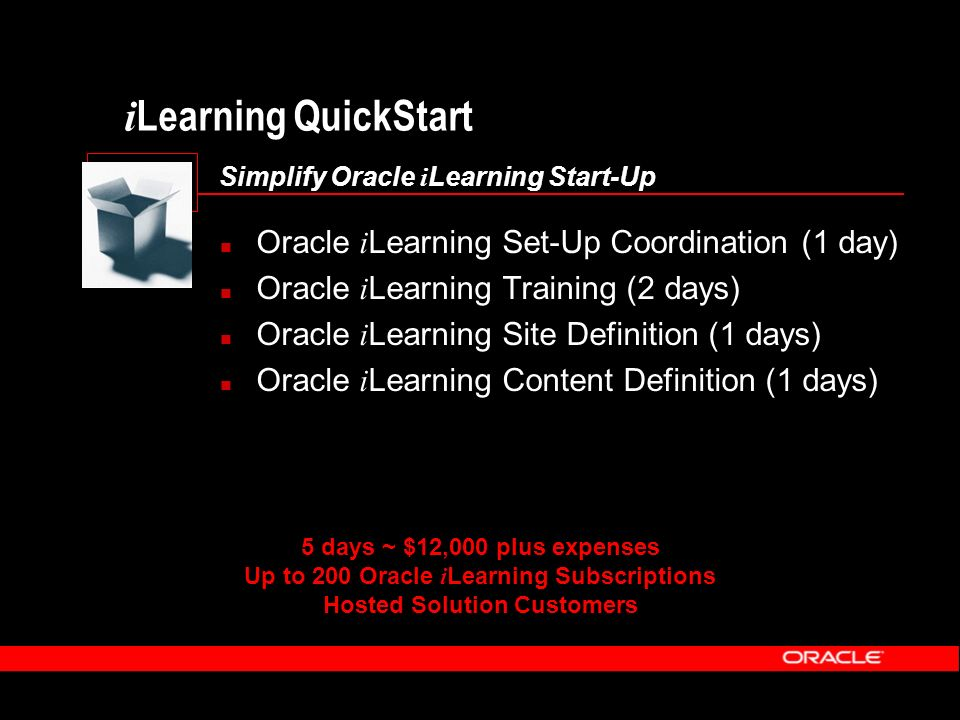 i Learning QuickStart Simplify Oracle i Learning Start-Up Oracle i Learning Set-Up Coordination (1 day) Oracle i Learning Training (2 days) Oracle i Learning Site Definition (1 days) Oracle i Learning Content Definition (1 days) 5 days ~ $12,000 plus expenses Up to 200 Oracle i Learning Subscriptions Hosted Solution Customers