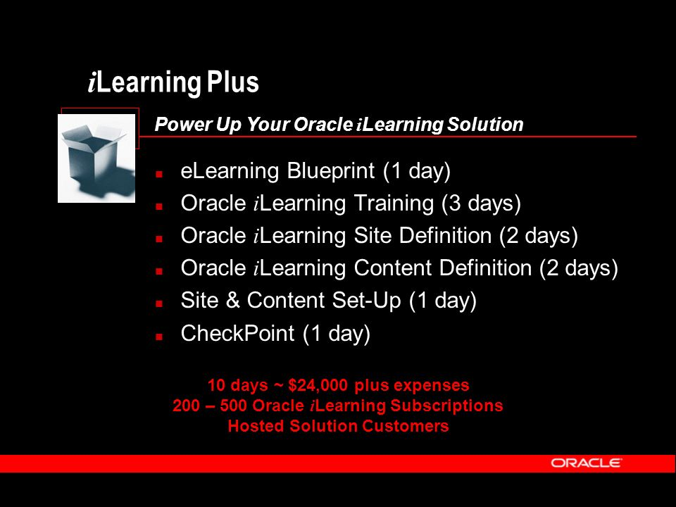 i Learning Plus Power Up Your Oracle i Learning Solution eLearning Blueprint (1 day) Oracle i Learning Training (3 days) Oracle i Learning Site Definition (2 days) Oracle i Learning Content Definition (2 days) Site & Content Set-Up (1 day) CheckPoint (1 day) 10 days ~ $24,000 plus expenses 200 – 500 Oracle i Learning Subscriptions Hosted Solution Customers