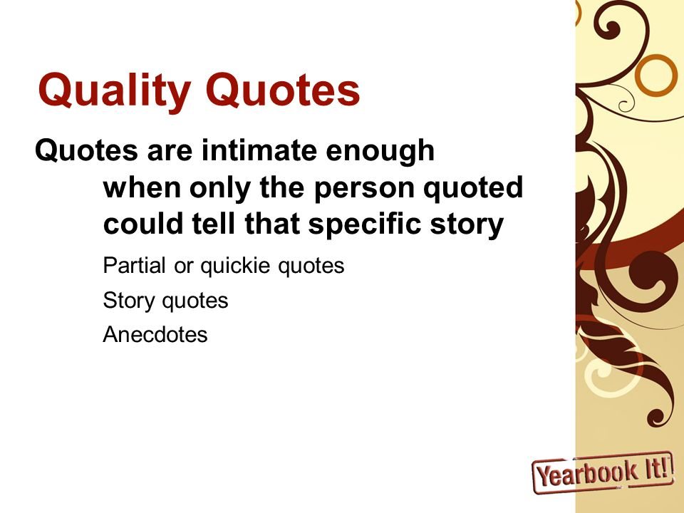 Quality Quotes Quotes are intimate enough when only the person quoted could tell that specific story Partial or quickie quotes Story quotes Anecdotes