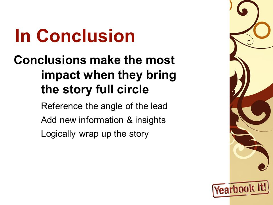 In Conclusion Conclusions make the most impact when they bring the story full circle Reference the angle of the lead Add new information & insights Logically wrap up the story