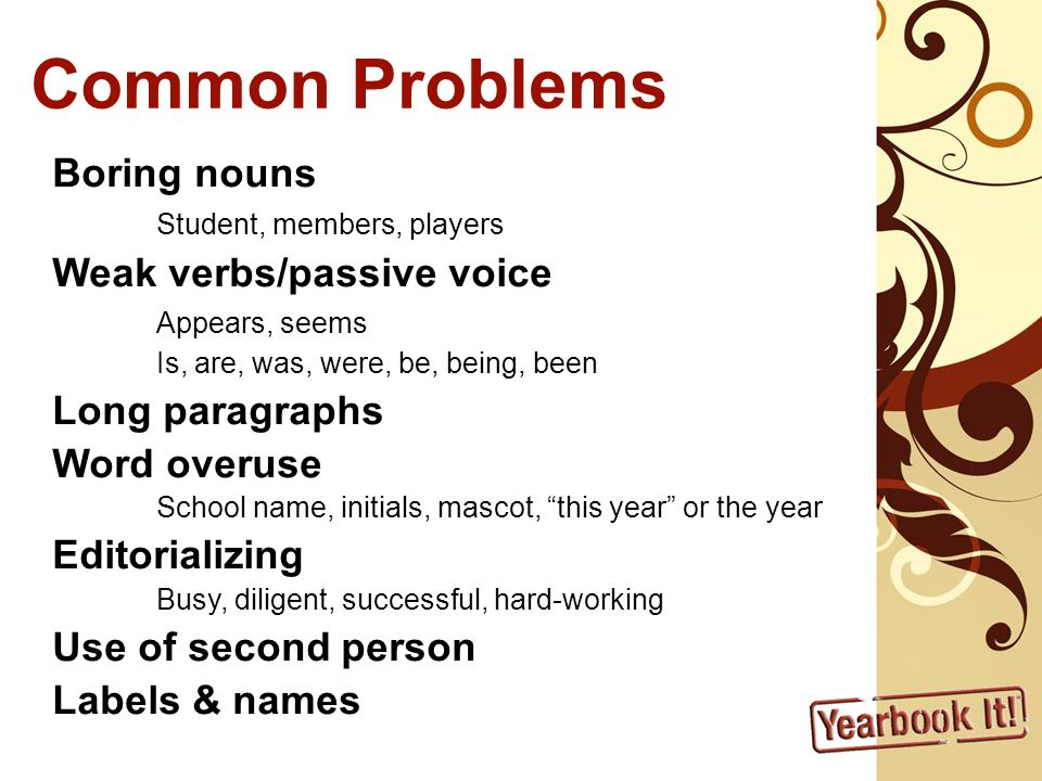 Common Problems Boring nouns Student, members, players Weak verbs/passive voice Appears, seems Is, are, was, were, be, being, been Long paragraphs Word overuse School name, initials, mascot, this year or the year Editorializing Busy, diligent, successful, hard-working Use of second person Labels & names