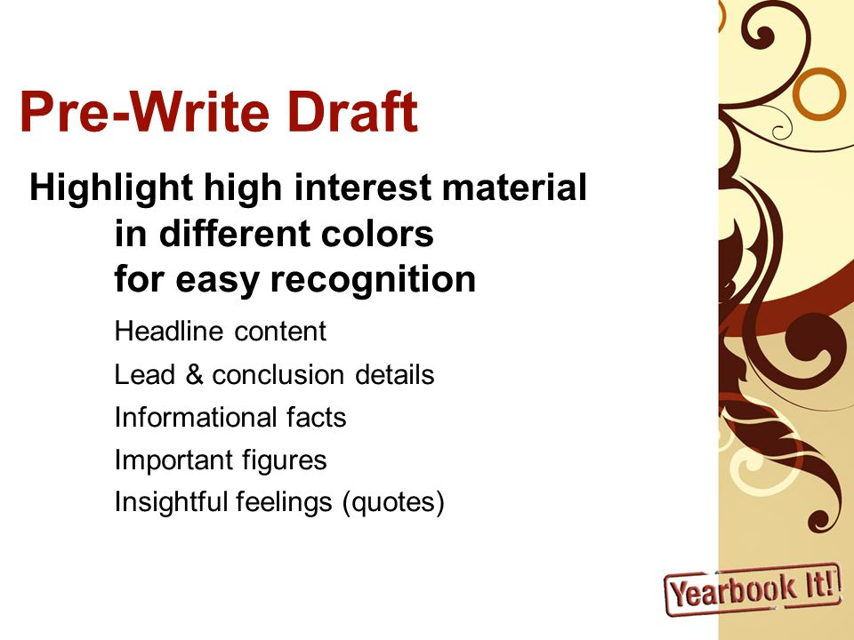 Pre-Write Draft Highlight high interest material in different colors for easy recognition Headline content Lead & conclusion details Informational facts Important figures Insightful feelings (quotes)