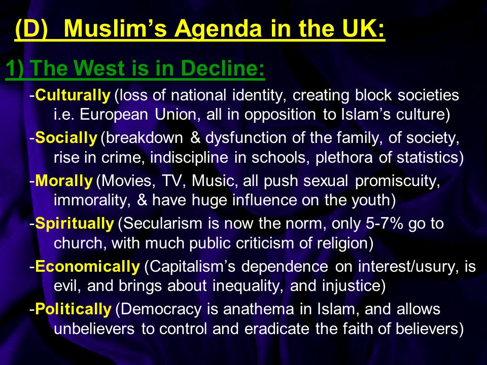 (D) Muslims Agenda in the UK: 1)The West is in Decline: -Culturally (loss of national identity, creating block societies i.e.