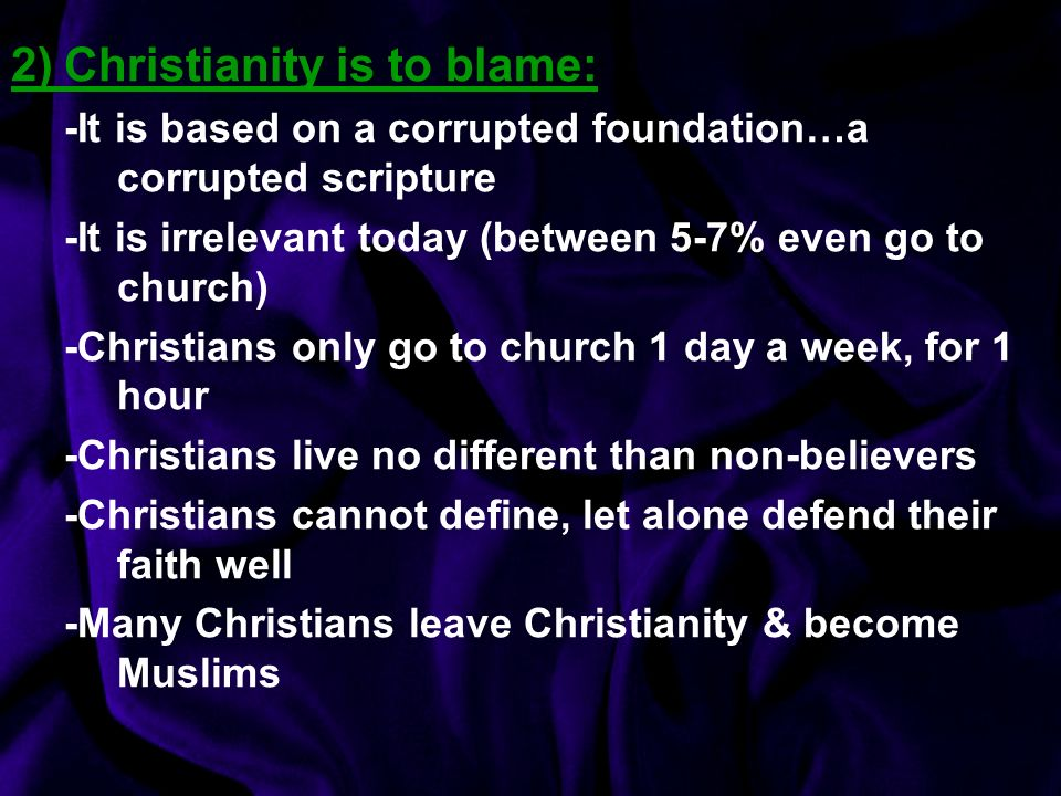 2)Christianity is to blame: -It is based on a corrupted foundation…a corrupted scripture -It is irrelevant today (between 5-7% even go to church) -Christians only go to church 1 day a week, for 1 hour -Christians live no different than non-believers -Christians cannot define, let alone defend their faith well -Many Christians leave Christianity & become Muslims