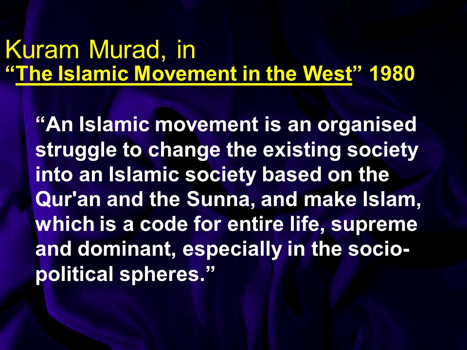 Kuram Murad, inThe Islamic Movement in the West 1980 An Islamic movement is an organised struggle to change the existing society into an Islamic socie
