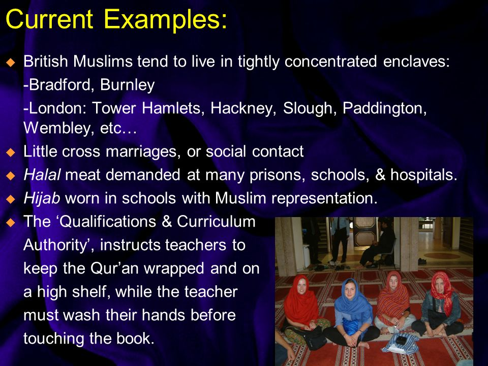 Current Examples: British Muslims tend to live in tightly concentrated enclaves: -Bradford, Burnley -London: Tower Hamlets, Hackney, Slough, Paddington, Wembley, etc… Little cross marriages, or social contact Halal meat demanded at many prisons, schools, & hospitals.