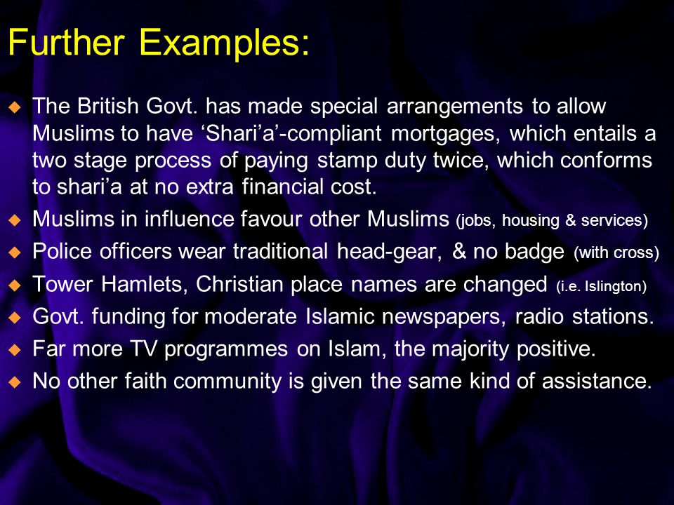 Further Examples: The British Govt. has made special arrangements to allow Muslims to have Sharia-compliant mortgages, which entails a two stage proce