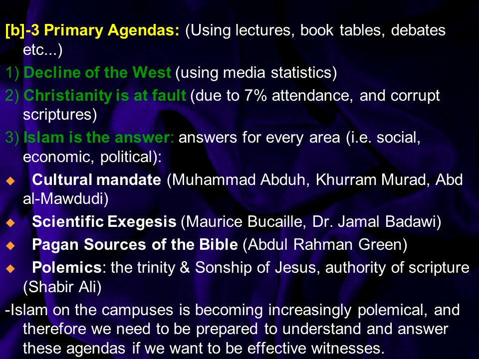 [b]-3 Primary Agendas: (Using lectures, book tables, debates etc...) 1) Decline of the West (using media statistics) 2) Christianity is at fault (due to 7% attendance, and corrupt scriptures) 3) Islam is the answer: answers for every area (i.e.