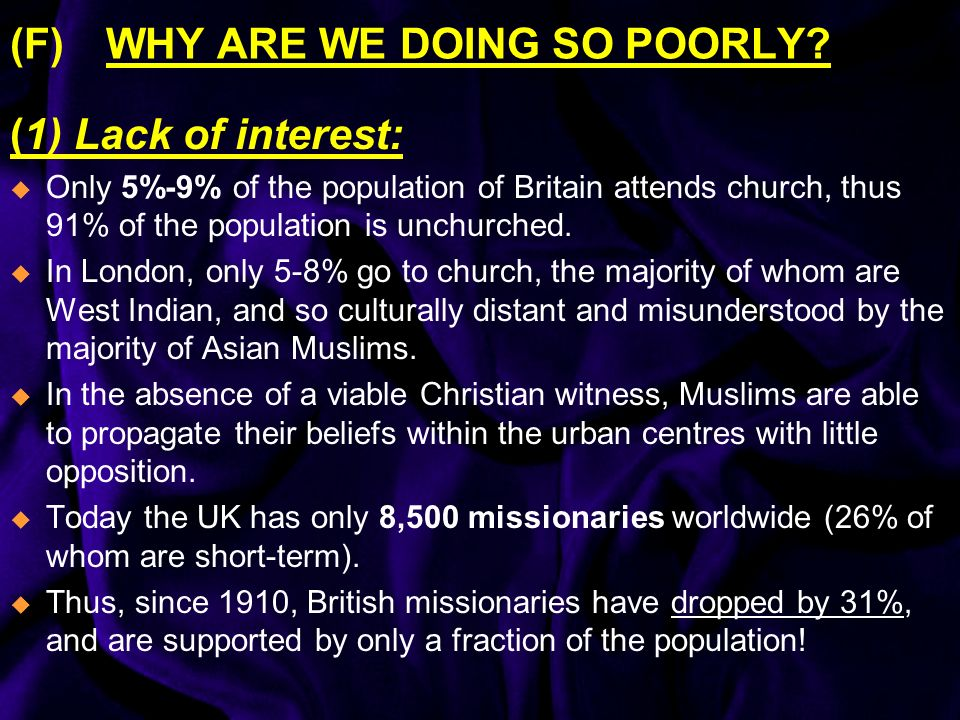 (F) WHY ARE WE DOING SO POORLY? (1) Lack of interest: Only 5%-9% of the population of Britain attends church, thus 91% of the population is unchurched