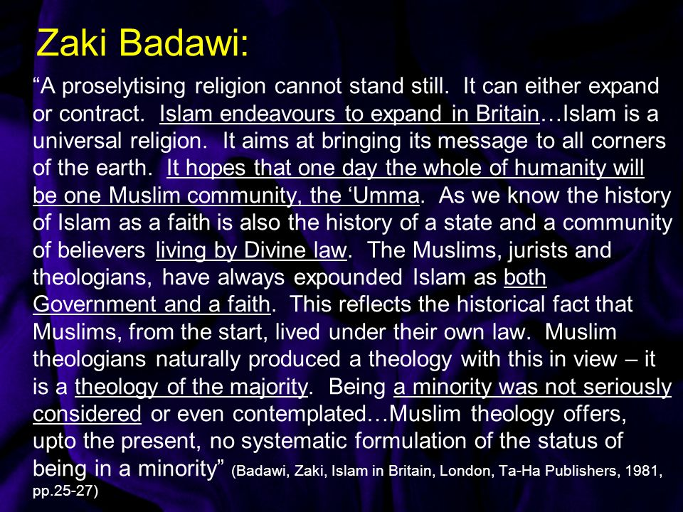 Zaki Badawi: A proselytising religion cannot stand still. It can either expand or contract. Islam endeavours to expand in Britain…Islam is a universal