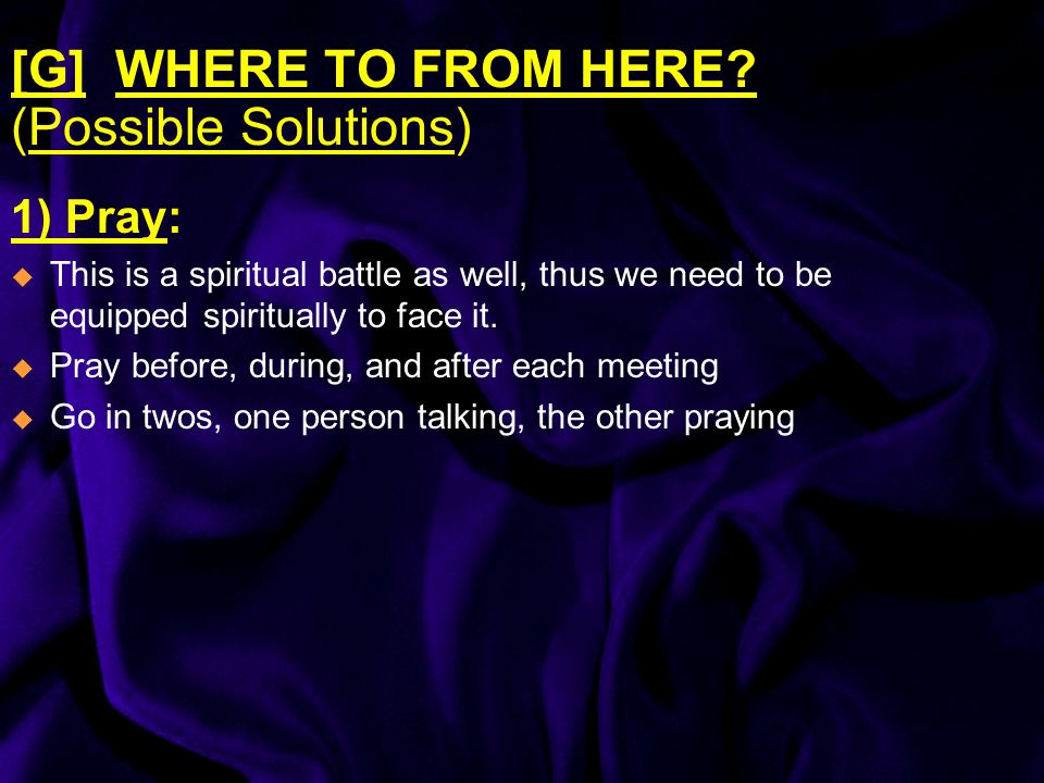 [G]WHERE TO FROM HERE? (Possible Solutions) 1) Pray: This is a spiritual battle as well, thus we need to be equipped spiritually to face it. Pray befo