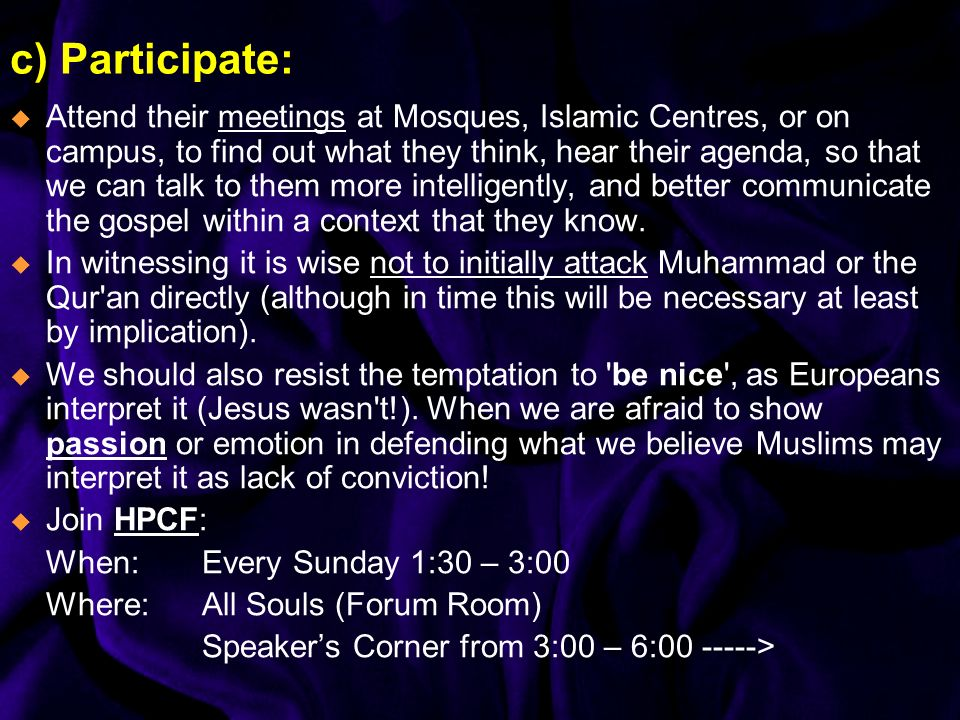 c) Participate: Attend their meetings at Mosques, Islamic Centres, or on campus, to find out what they think, hear their agenda, so that we can talk t