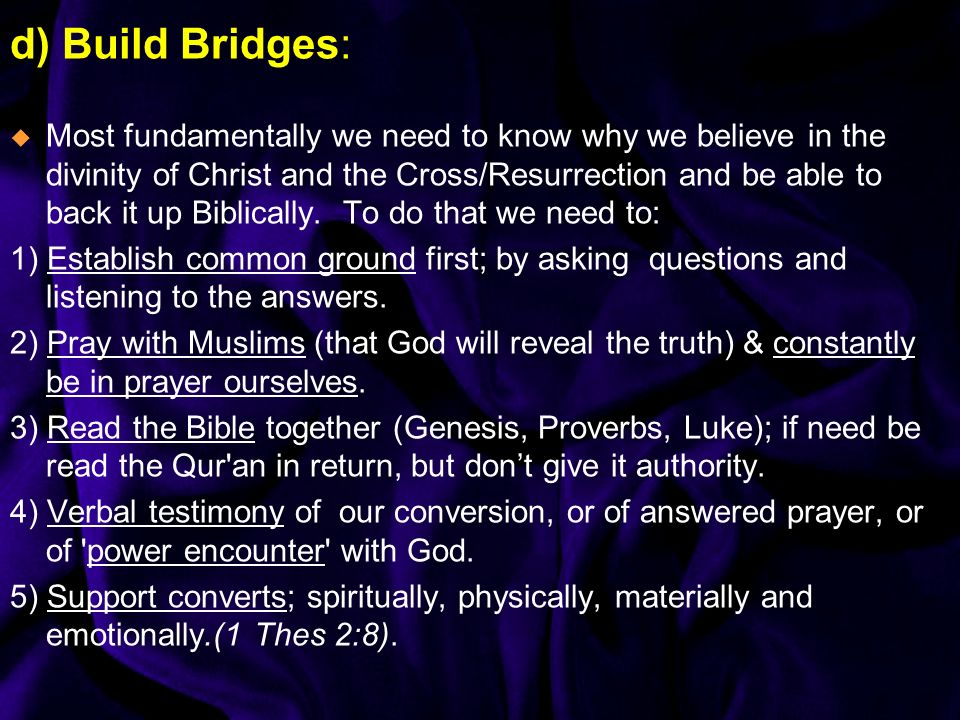 d) Build Bridges: Most fundamentally we need to know why we believe in the divinity of Christ and the Cross/Resurrection and be able to back it up Biblically.
